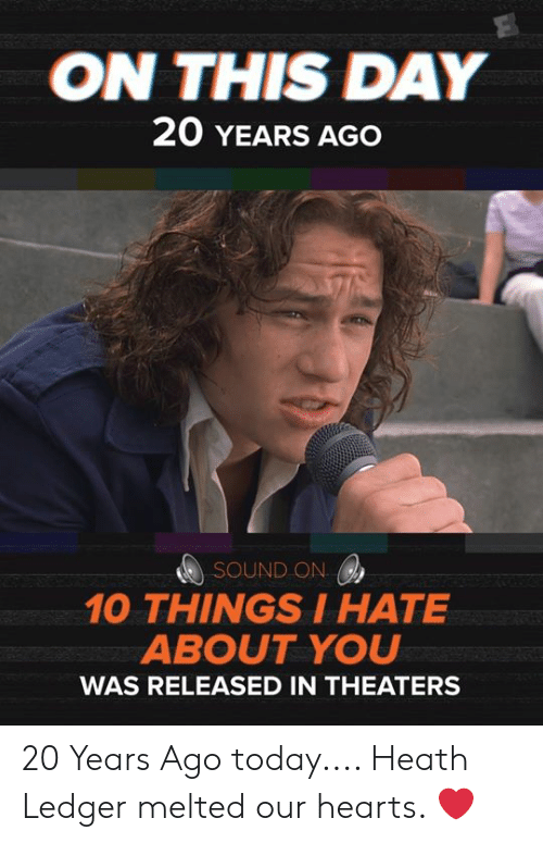on this day: ON THIS DAY  20 YEARS AGO  SOUND ON  10 THINGSIHATE  ABOUT YOU  WAS RELEASED IN THEATERS 20 Years Ago today.... Heath Ledger melted our hearts. ❤️