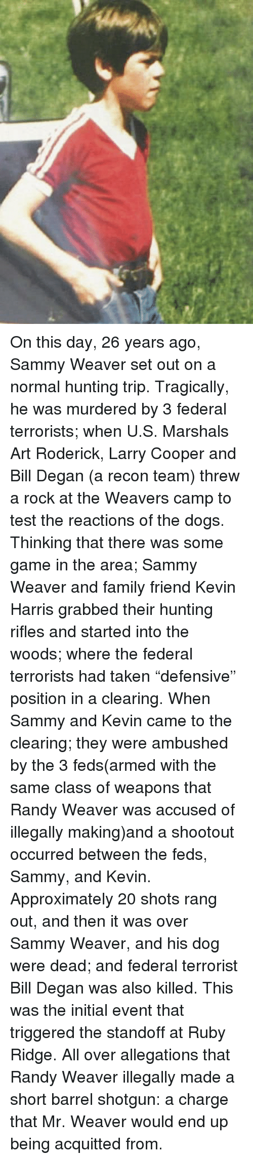 """Dogs, Family, and Memes: On this day, 26 years ago, Sammy Weaver set out on a normal hunting trip. Tragically, he was murdered by 3 federal terrorists; when U.S. Marshals Art Roderick, Larry Cooper and Bill Degan (a recon team) threw a rock at the Weavers camp to test the reactions of the dogs.   Thinking that there was some game in the area; Sammy Weaver and family friend Kevin Harris grabbed their hunting rifles and started into the woods; where the federal terrorists had taken """"defensive"""" position in a clearing. When Sammy and Kevin came to the clearing; they were ambushed by the 3 feds(armed with the same class of weapons that Randy Weaver was accused of illegally making)and a shootout occurred between the feds, Sammy, and Kevin. Approximately 20 shots rang out, and then it was over Sammy Weaver, and his dog were dead; and federal terrorist Bill Degan was also killed.   This was the initial event that triggered the standoff at Ruby Ridge. All over allegations that Randy Weaver illegally made a short barrel shotgun: a charge that Mr. Weaver would end up being acquitted from."""