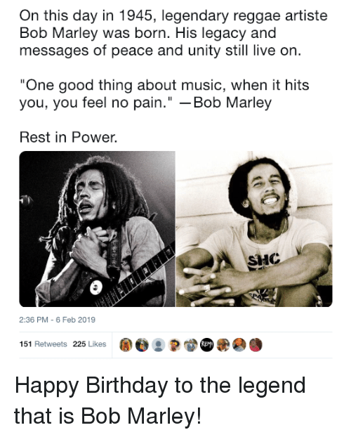 "Birthday, Bob Marley, and Music: On this day in 1945, legendary reggae artiste  Bob Marley was born. His legacy and  messages of peace and unity still live on  One good thing about music, when it hits  you, you feel no pain."" -Bob Marley  Rest in Power.  HC  2:36 PM - 6 Feb 2019  151 Retweets 225 Likes ape : Happy Birthday to the legend that is Bob Marley!"