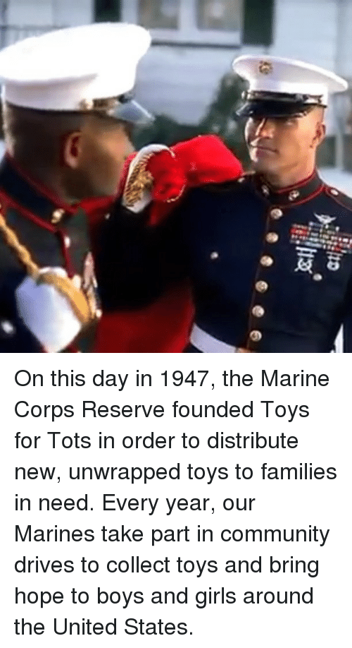 marine corps: On this day in 1947, the Marine Corps Reserve founded Toys for Tots in order to distribute new, unwrapped toys to families in need. Every year, our Marines take part in community drives to collect toys and bring hope to boys and girls around the United States.
