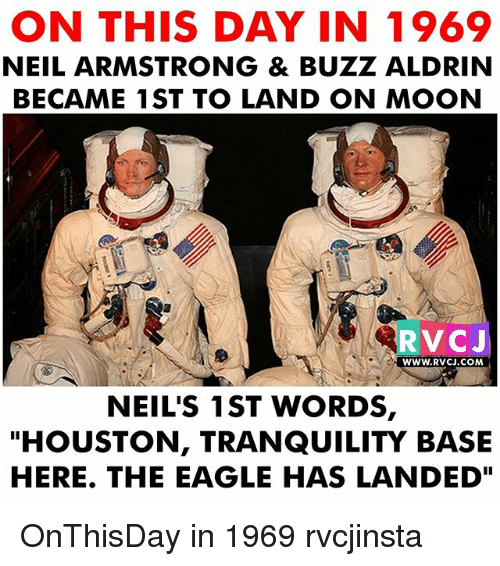 "neile: ON THIS DAY IN 1969  NEIL ARMSTRONG & BUZZ ALDRIN  BECAME 1ST TO LAND ON MOON  RVCJ  WWW.RVCJ.COM  NEIL'S 1ST WORDS,  ""HOUSTON, TRANQUILITY BASE  HERE. THE EAGLE HAS LANDED"" OnThisDay in 1969 rvcjinsta"