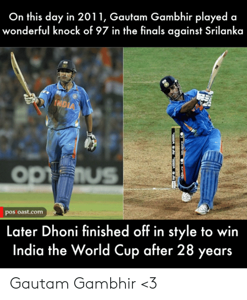 on this day: On this day in 2011, Gautam Gambhir played a  wonderful knock of 97 in the finals against Srilanka  IND  OPFIUS  pos oast.com  Later Dhoni finished off in style to win  India the World Cup after 28 years Gautam Gambhir <3