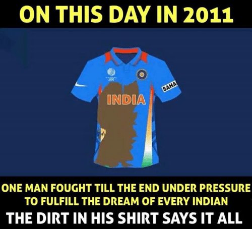 Memes, Pressure, and Under Pressure: ON THIS DAY IN 2011  INDIA  ONE MAN FOUGHT TILL THE END UNDER PRESSURE  TO FULFILL THE DREAM OF EVERY INDIAN  THE DIRT IN HIS SHIRT SAYS IT ALL