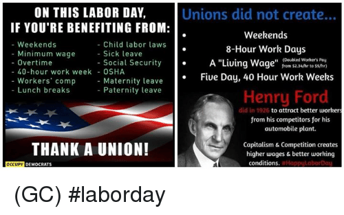 """Paternity: ON THIS LABOR DAY,  IF YOU'RE BENEFITING FROM:  Unions did not create...  Weekends  8-Hour Work Days  A """"Living Wage"""" from $2.34/hr to ss/hr)  Fiue Day, 40 Hour Work Weeks  - Weekends  Child labor laws  - Sick leave  Minimum wage  (Doubled Worhers Pay  - Overtime  - Social Security  40-hour work week - OSHA  Workers' comp  Lunch breaks  Maternity leave  Paternity leave  Henry Ford  did in 1926  to attract better workers  from his competitors for his  automobile plant.  THANK A UNION!  Capitalism & Competition creates  higher wages & better working  conditions  DEMOCRATS (GC) #laborday"""