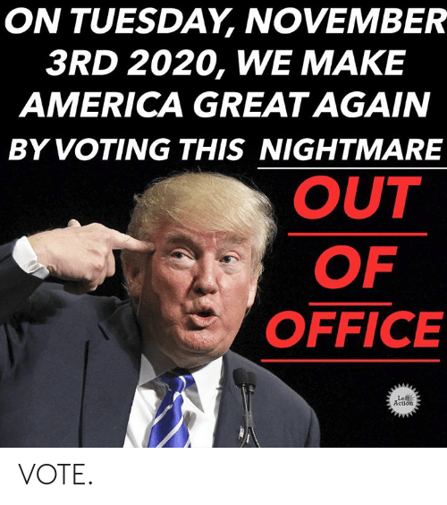 make america great again: ON TUESDAY, NOVEMBER  3RD 2020, WE MAKE  AMERICA GREAT AGAIN  BY VOTING THIS NIGHTMARE  OUT  OF  OFFICE  Left  Action VOTE.