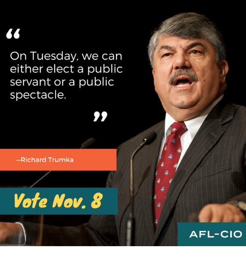 spectacles: On Tuesday, we can  either elect a public  servant or a public  spectacle.  -Richard Trumka  Vote Nov. 8  AFL-CIO