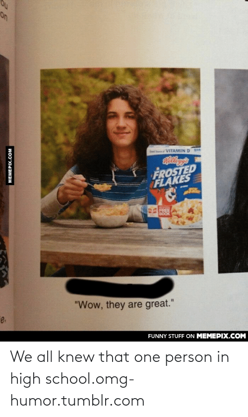 """Frosted: on  VITAMIN D  lha's  FROSTED  FLAKES  FREE  BOOK  """"Wow, they are great.""""  e.  FUNNY STUFF ON MEMEPIX.COM  MEMEPIX.COM We all knew that one person in high school.omg-humor.tumblr.com"""