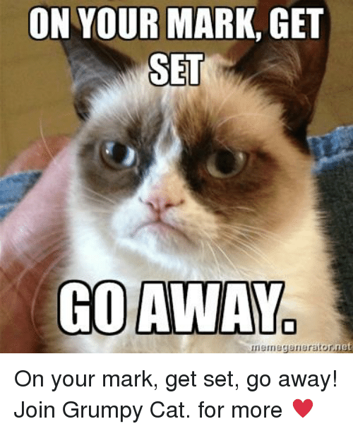 on your mark get set go: ON YOUR MARK, GET  SET  GO AWAY  nemegenerator,net On your mark, get set, go away! Join Grumpy Cat. for more ♥