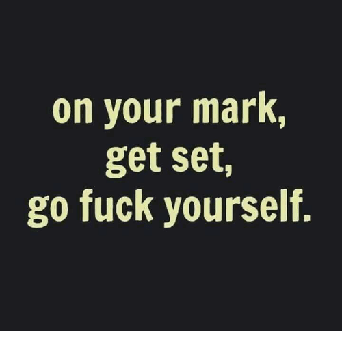 on your mark: on your mark,  get set,  go fuck yourself.