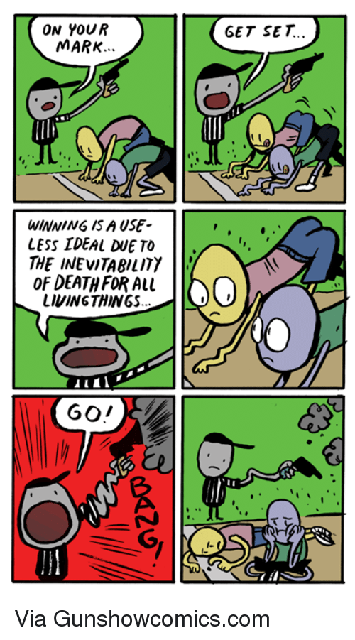 on your mark: ON YOUR  MARK.  WINNING ISA USE  LESS IDEAL TO  THE INEVITABILITY  l'  OF DEATH FOR ALL  LIVING THINGS  GET SET Via Gunshowcomics.com