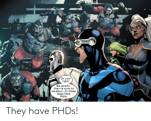 Your Right: On your  right!  Be careful,  they're sure to  be savvy--all these  apes have  PHDS! They have PHDs!