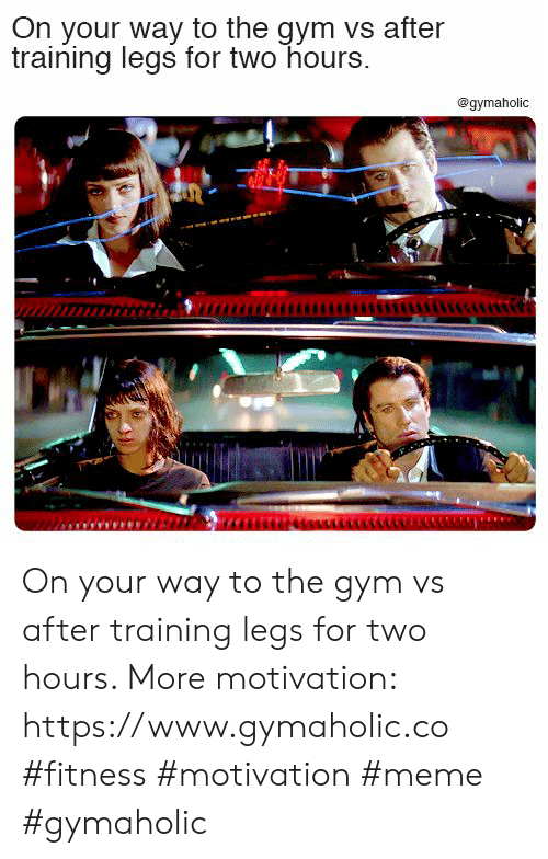 Gym, Meme, and Fitness: On your way to the gym vs after  training legs for two hours.  @gymaholic On your way to the gym vs after training legs for two hours.  More motivation: https://www.gymaholic.co  #fitness #motivation #meme #gymaholic