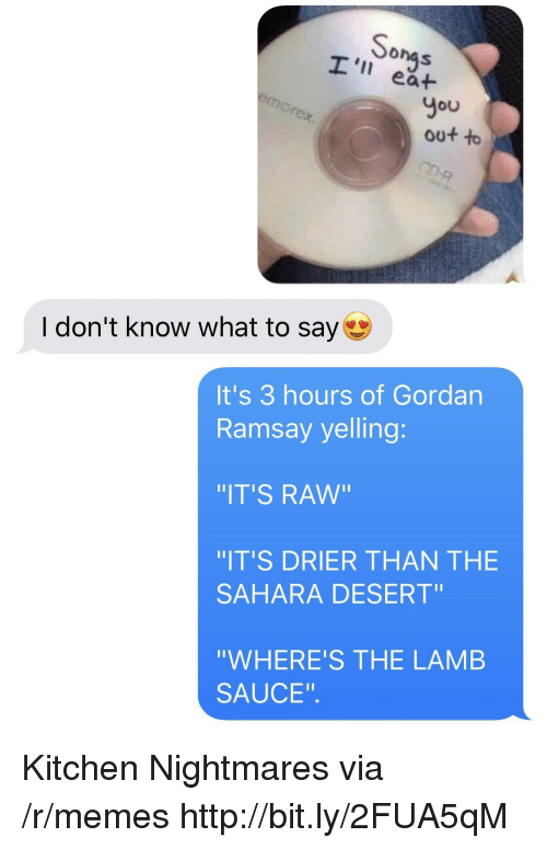 """Kitchen Nightmares: onas  I' ea+  You  out to  I don't know what to say  It's 3 hours of Gordan  Ramsay yelling:  IT'S RAw""""  IT'S DRIER THAN THE  SAHARA DESERT""""  """"WHERE'S THE LAMB  SAUCE"""". Kitchen Nightmares via /r/memes http://bit.ly/2FUA5qM"""