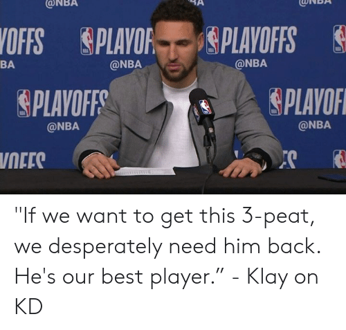 "Nba, Best, and Back: ONBA  CONBA  OFFS PLAYOF gPLAYOFFS  @NBA  BA  @NBA  PLAYOF  PLAVOFF  @NBA  @NBA  NEES ""If we want to get this 3-peat, we desperately need him back. He's our best player.""  - Klay on KD"