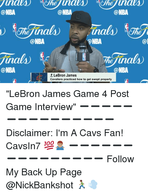 """cavs fan: ONBA  ONBA  ONBA  ONBA  ONBA  ONBA  NBA  F LeBron James  Cavaliers practiced how to get swept properly """"LeBron James Game 4 Post Game Interview"""" ➖➖➖➖➖➖➖➖➖➖➖➖➖➖➖ Disclaimer: I'm A Cavs Fan! CavsIn7 💯🤷🏽♂️ ➖➖➖➖➖➖➖➖➖➖➖➖➖➖➖ Follow My Back Up Page @NickBankshot 🏃🏾💨"""