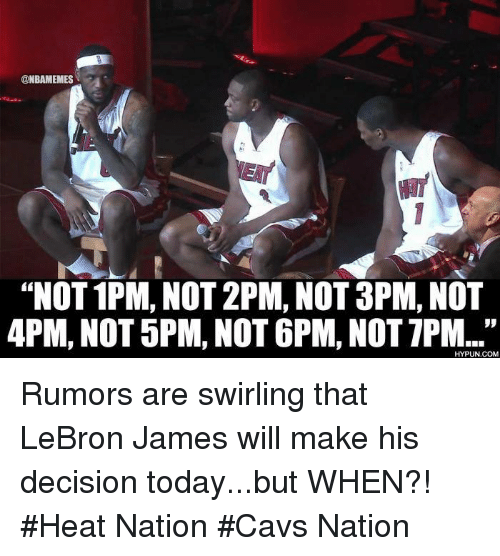 "apm: ONBAMEMES  ""NOT 1PM, NOT 2PM, NOT 3PM, NOT  APM, NOT 5PM, NOT 6PM, NOT TPM...""  HYPUN.COM Rumors are swirling that LeBron James will make his decision today...but WHEN?! #Heat Nation #Cavs Nation"