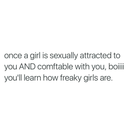 freaky: once a girl is sexually attracted to  you AND comftable with you, boii  you'll learn how freaky girls are.