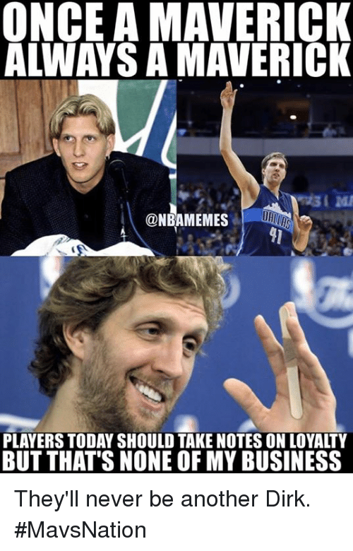 But Thats None Of My Business: ONCE A MAVERICK  ALWAYS A MAVERICK  @NBAMEMES  PLAYERS TODAY SHOULD TAKE NOTES ON LOYALTY  BUT THAT'S NONE OF MY BUSINESS They'll never be another Dirk. #MavsNation