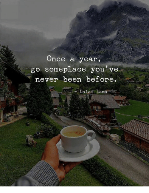 lama: Once a year,  go someplace you've  never been before  Dalai Lama