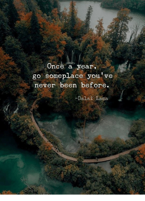 lama: Once a year  go someplace you've  never been before.  -Dalai Lama