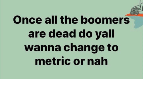 nah: Once all the boomers  are dead do yall  wanna change to  metric or nah