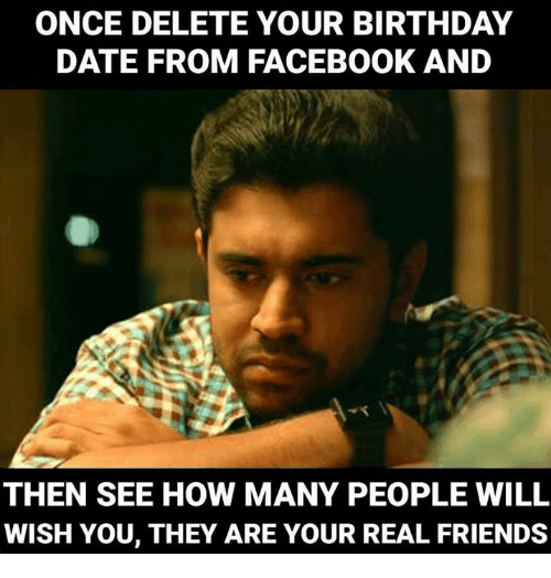Birthday Memes And Real Friends ONCE DELETE YOUR BIRTHDAY DATE FROM FACEBOOK AND