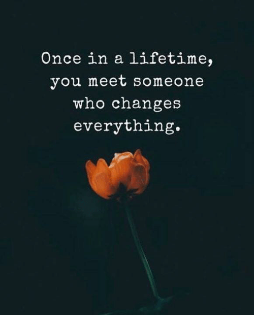 Once In A Lifetime: Once in a lifetime,  you meet someone  who changes  everything.