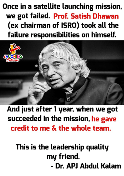 Credited: Once in a satellite launching mission,  we got failed. Prof. Satish Dhawan  (ex chairman of ISRO) took all the  failure responsibilities on himself.  AUGHING  And just after 1 year, when we got  succeeded in the mission, he gave  credit to me & the whole team.  This is the leadership quality  my friend  - Dr. APJ Abdul Kalam