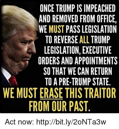 Http, Office, and Trump: ONCE TRUMP IS IMPEACHED  AND REMOVED FROM OFFICE,  WE MUST PASS LEGISLATION  TO REVERSE ALL TRUMP  LEGISLATION, EXECUTIVE  ORDERS AND APPOINTMENTS  SO THAT WE CAN RETURN  TO A PRE-TRUMP STATE.  WE MUST ERASE THIS TRAITOR  ROM OUR PAST Act now: http://bit.ly/2oNTa3w