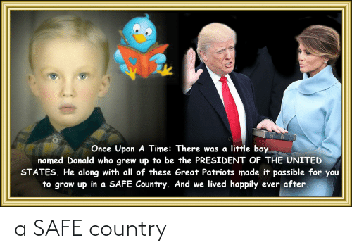 Happily Ever After: Once Upon A Time: There was a little boy  named Donald who grew up to be the PRESIDENT OF THE UNITED  STATES. He along with all of these Great Patriots made it possible for you  to grow up in a SAFE Country. And we lived happily ever after. a SAFE country