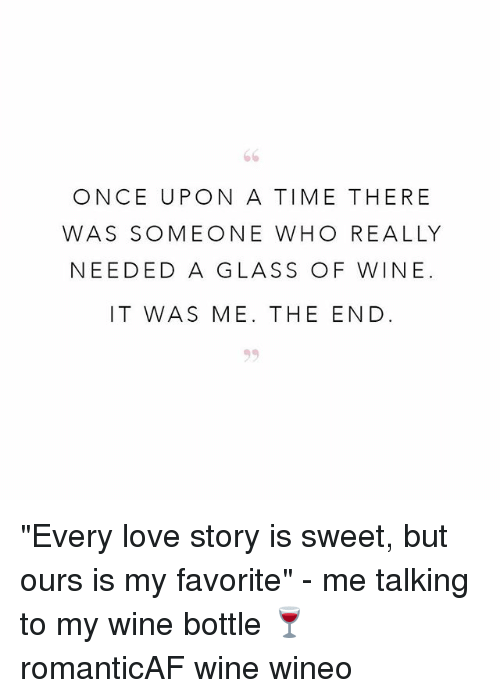 "Glassed: ONCE UPON A TIME THERE  WAS SOMEONE WHO REALLY  NEEDED A GLASS OF WINE.  IT WAS ME. THE END ""Every love story is sweet, but ours is my favorite"" - me talking to my wine bottle 🍷 romanticAF wine wineo"