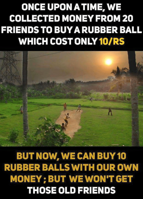 Friends, Memes, and Money: ONCE UPON ATIME, WE  COLLECTED MONEY FROM 20  FRIENDS TO BUYA RUBBER BALL  WHICH COST ONLY 10/RS  BUT NOW, WE CAN BUY 10  RUBBER BALLS WITH OUR OWN  MONEY: BUT WE WON'T GET  THOSE OLD FRIENDS
