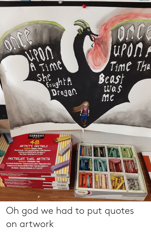 """God, Smooth, and Colorado: ONCE  uPon  PON  A Time  She  oughtA  Dragon  Time Tha  Beast  was  me  SARGENT  RTI  48  ARTISTS PASTELS  COLORED SQUARE CHALK  Slends Easily-Soft, Smooth Texture-Rich Pigments  Conforms to ASTMD 4236-For Ages 3+  Non-Toxic Stick Size: 2.5 x375  PASTELES DEL ARTISTA  COLORADO CUADRADO TIZA  Semerda facinente Textura suavey lisa Pigmentos ricos  Cample con la orma ASTM D 2436 Para las edades 3+  No taxico Tamaño del palo: 25""""x0,375  Farge Artb  Pentel  PE  CRAY-S r Ar  Pentel on  mbel on Pastels  Pentel o  Pentel ou Pastels  Pendst Ou Pastels  ETREDETR  L Pastals  erhet on  AriteCOn Past  Pentel ol Pastels  Pental ou Pastets  ntel ou Oh god we had to put quotes on artwork"""
