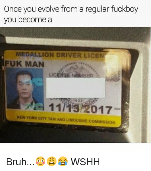 Bruh, Fuckboy, and Memes: Once you evolve from a regular fuckboy  you become a  MEDALLION DRIVER LICEN  FUK MAN  11743/2017-  NEW YORK CITY TAX AND LIMOUSINE COMMISSION Bruh...😳😩😂 WSHH