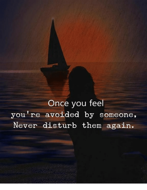 aga: Once you feel  you're avoided by someone,  Never disturb them aga  in
