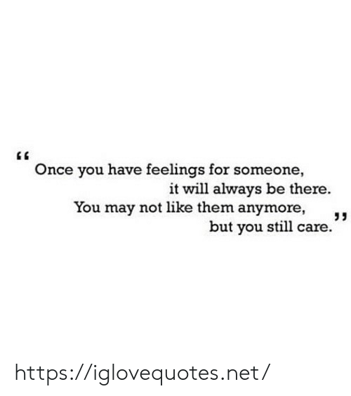 """Be There: Once you have feelings for someone,  it will always be there.  You may not like them anymore,  but you still care."""" https://iglovequotes.net/"""