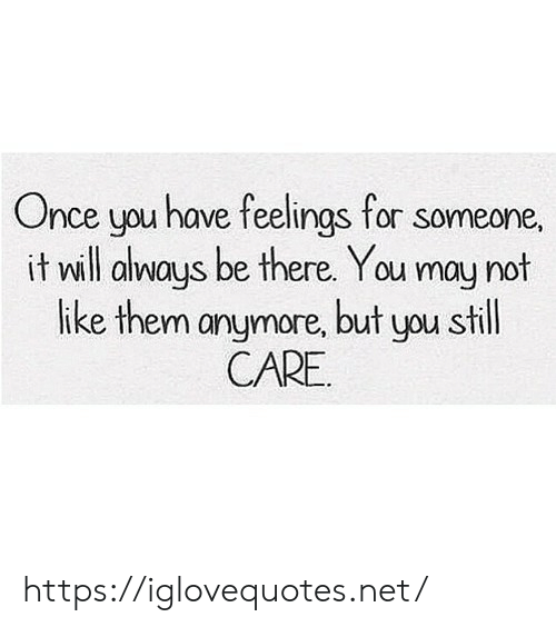 Will Always: Once you have feelings for someone,  it will always be there. You may not  like them anymore, but you still  CARE https://iglovequotes.net/