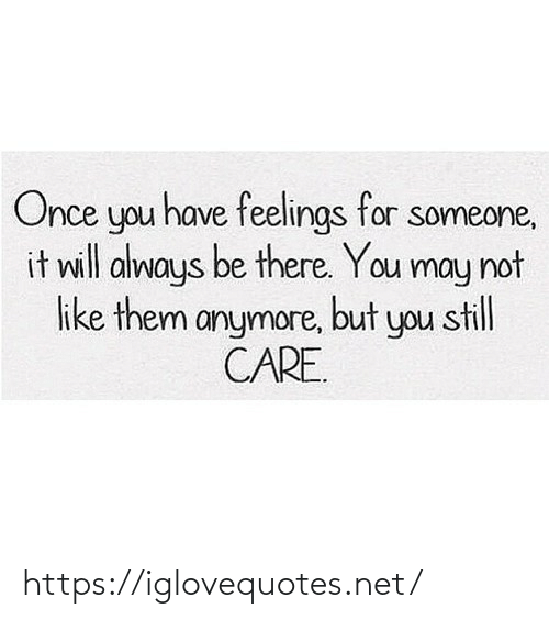 Will Always: Once you have feelings for someone,  it will always be there. You may not  like them anymore, but you still  CARE. https://iglovequotes.net/