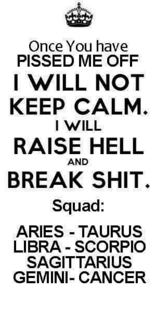 Shit, Squad, and Aries: Once You have  PISSED ME OFF  I WILL NOT  KEEP CALM  I WILL  RAISE HELL  BREAK SHIT.  Squad:  AND  ARIES TAURUS  LIBRA - SCORPIO  SAGITTARIUS  GEMINI- CANCER