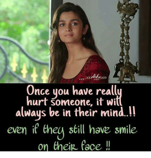 Hurtfully: Once you have reall  hurt someone, it wi  always be in their mind.!!  even if they sill hove smile  on thein face !  even if theu still have smile
