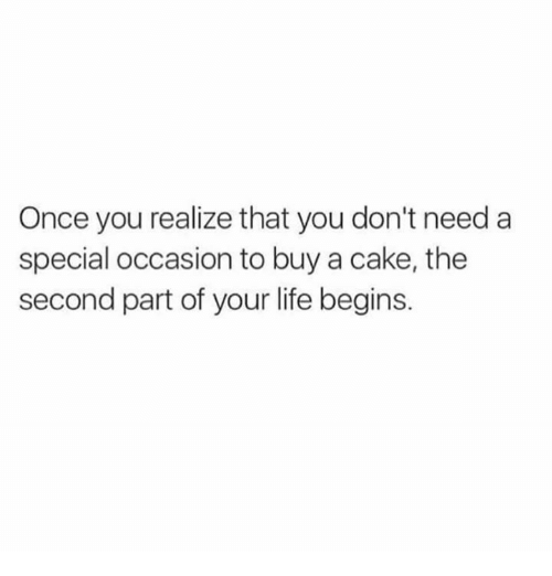 specialization: Once you realize that you don't need a  special occasion to buy a cake, the  second part of your life begins.