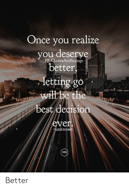 Letting Go: Once you realize  you deserve  better,  FB/QuotesAndSayings  letting go  will be the  best decision  ever.  Tunknown  MQ Better