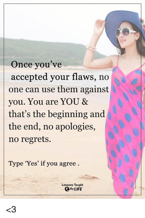 no regret: Once you've  accepted your flaws, no  one can use them against  you. You are YOU &  that's the beginning and  the end, no apologies,  no regrets.  Type 'Yes' if you agree  Lessons Taught  QBy LIFE <3