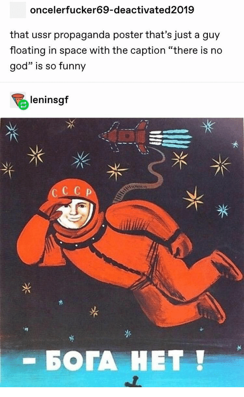 "Funny, God, and Propaganda: oncelerfucker69-deactivated2019  that ussr propaganda poster that's just a guy  floating in space with the caption ""there is no  god is so funny  leninsgf  CC C P  - БОГА НЕТ!"
