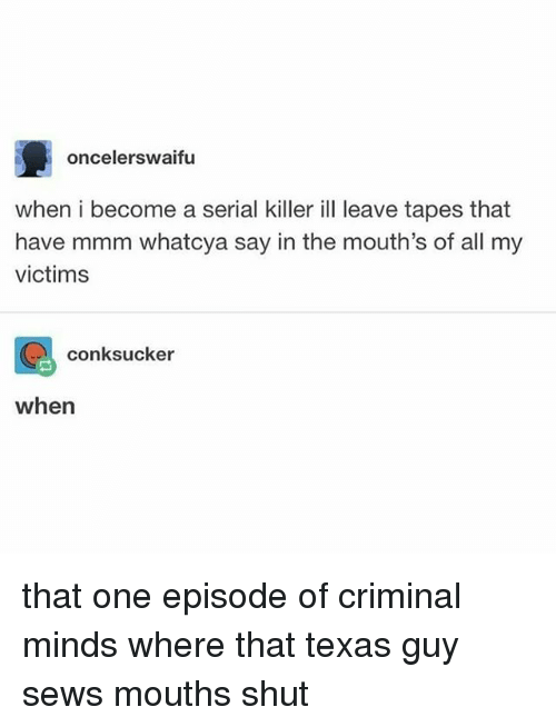 Criminal Minds, Serial, and Texas: oncelerswaifu  when i become a serial killer ill leave tapes that  have mmm whatcya say in the mouth's of all my  victims  conksucker  when that one episode of criminal minds where that texas guy sews mouths shut
