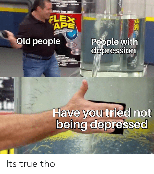 Old People: OND EAL EPAR  ILACK  tady Ss Lsks  FLEX  APE  People with  depression  Old people  O EALRPAR  LACK  Have you tried not  being depressed Its true tho
