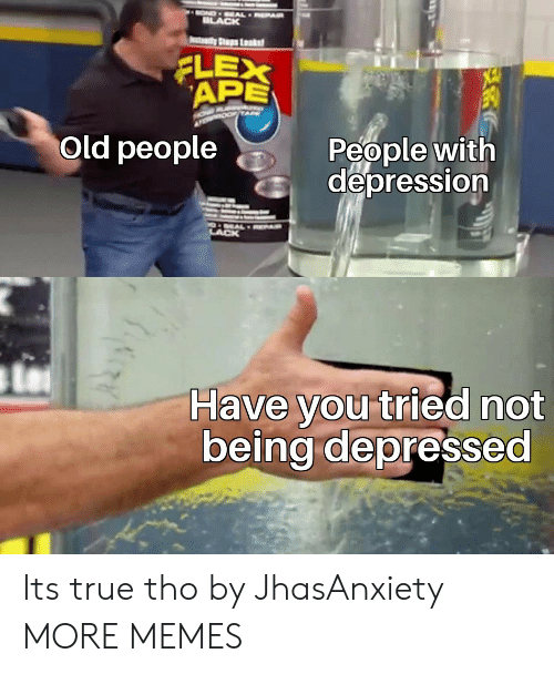 Old People: OND EAL EPAR  ILACK  tady Ss Lsks  FLEX  APE  People with  depression  Old people  O EALRPAR  LACK  Have you tried not  being depressed Its true tho by JhasAnxiety MORE MEMES
