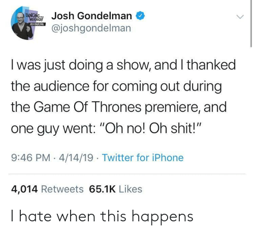 """premiere: ondelman  @joshgondelman  I was just doing a show, and I thanked  the audience for coming out during  the Game Of Thrones premiere, and  one guy went: """"Oh no! Oh shit!""""  9:46 PM-4/14/19 Twitter for iPhone  4,014 Retweets 65.1K Likes I hate when this happens"""