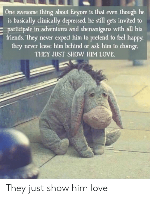participate: One awesome thing about Eeyore is that even though he  is basically clinically depressed, he still gets invited to  participate in adventures and shenanigans with all his  friends. They never expect him to pretend to feel happy.  they never leave him behind or ask him to change.  THEY JUST SHOW HIM LOVE They just show him love