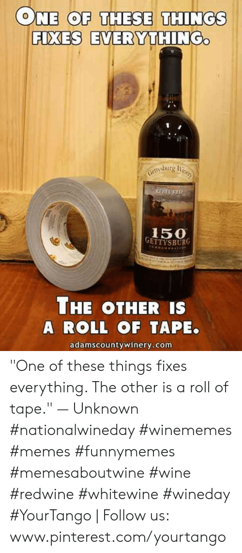 "pinterest.com: ONE COF THESE THINGS  FIXES EVERYTHING  BEL RED  150  THE OTHER IS  A ROLL OF TAPE.  adamscountywinery.com ""One of these things fixes everything. The other is a roll of tape."" — Unknown #nationalwineday #winememes #memes #funnymemes #memesaboutwine #wine #redwine #whitewine #wineday #YourTango 